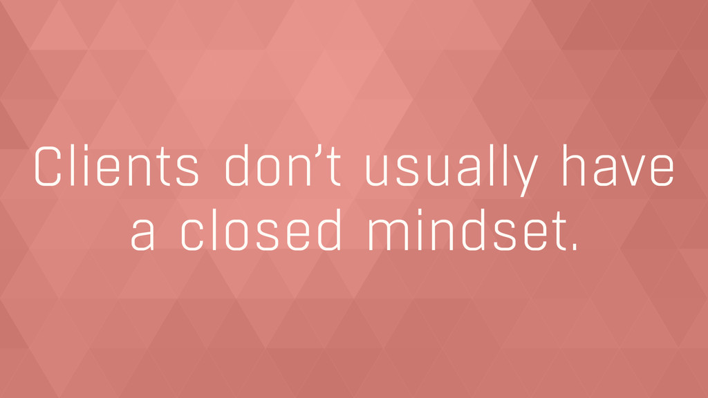 Clients don't usually have  a closed mindset.