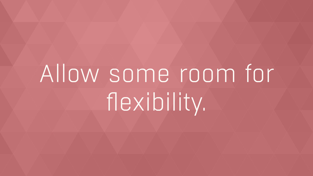 Allow some room for flexibility.
