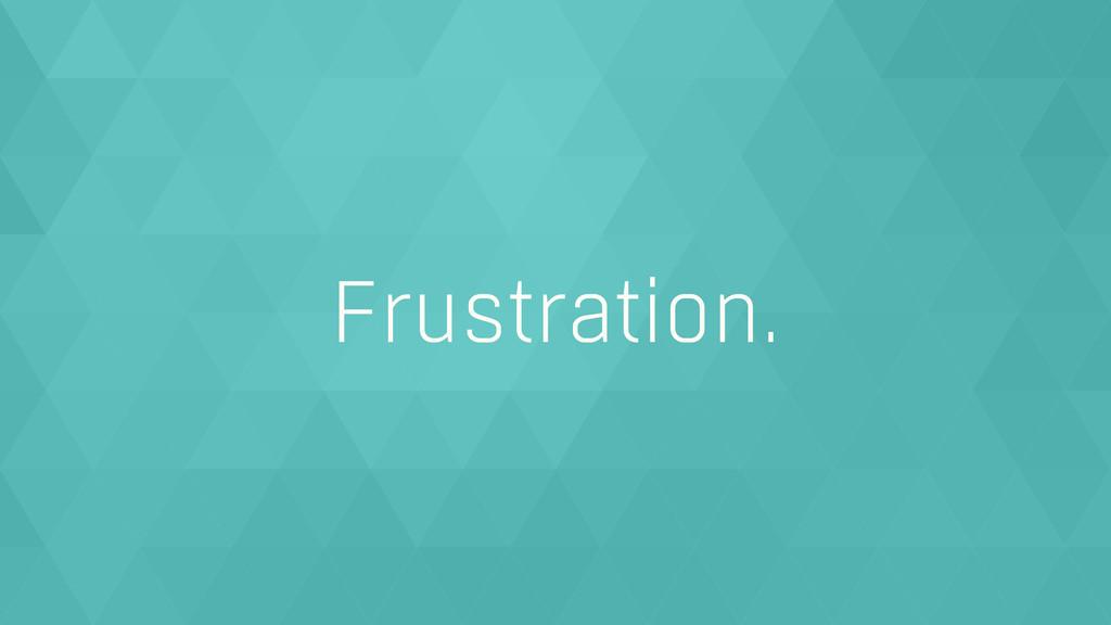 Frustration.