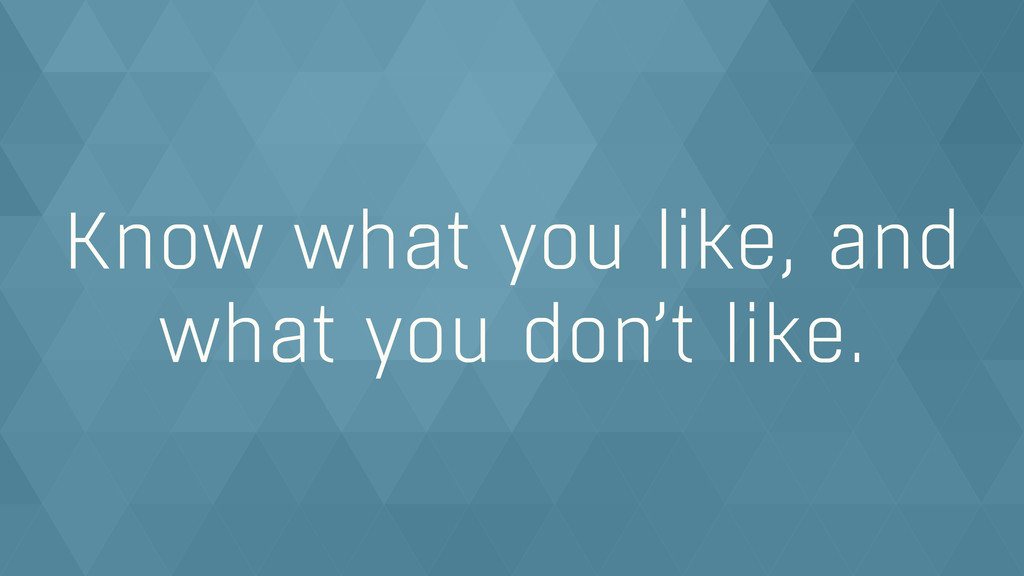 Know what you like, and what you don't like.