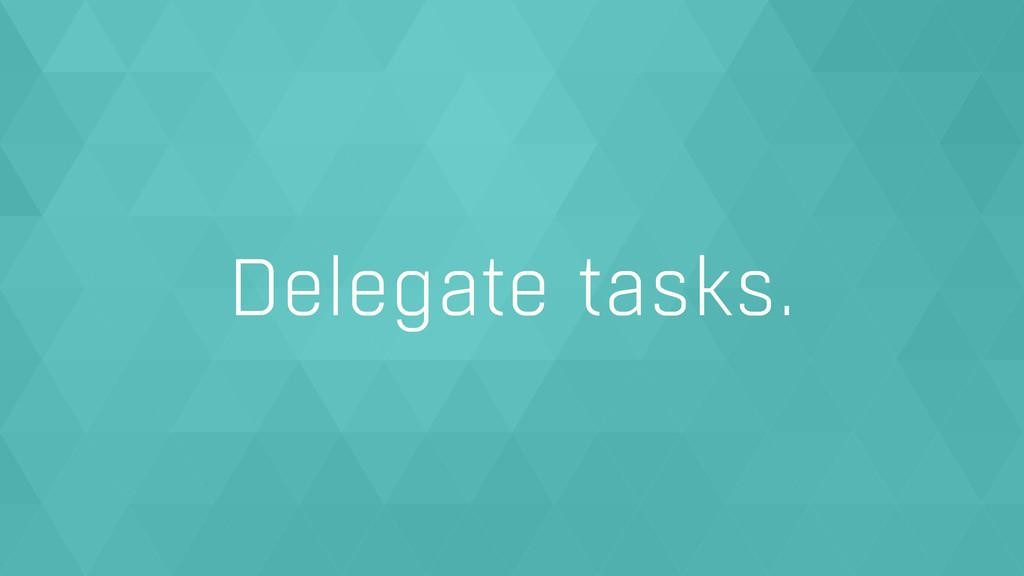 Delegate tasks.