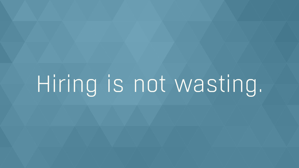 Hiring is not wasting.