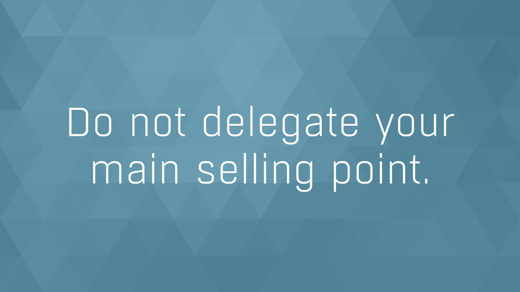 Do not delegate your  main selling point.