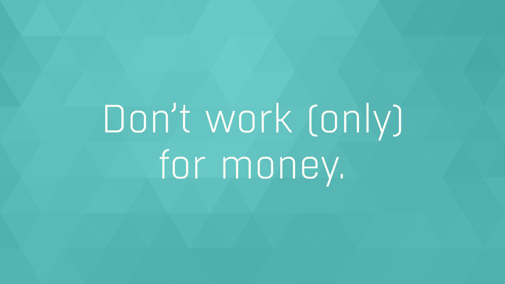 Don't work (only)  for money.