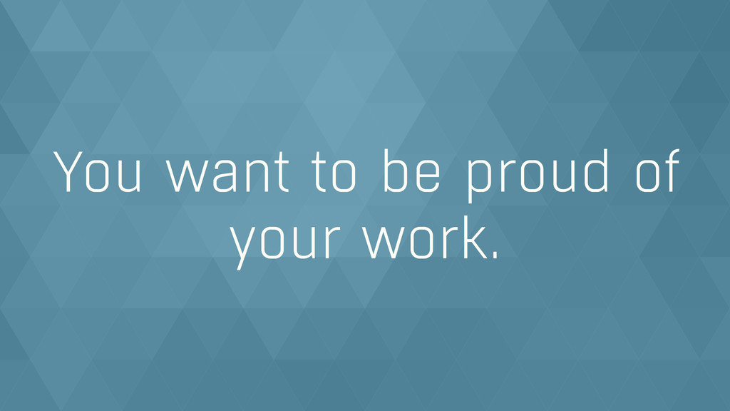 You want to be proud of your work.