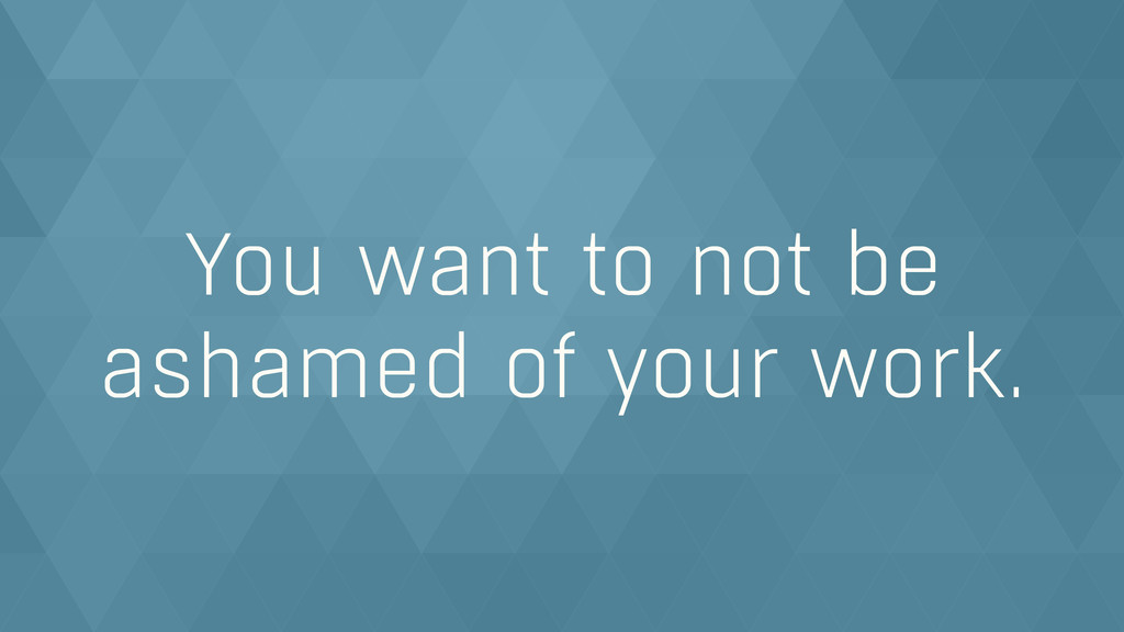 You want to not be ashamed of your work.