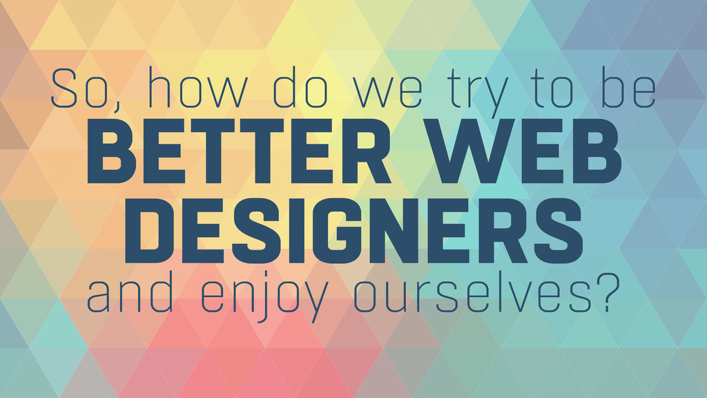 BETTER WEB DESIGNERS So, how do we try to be a...