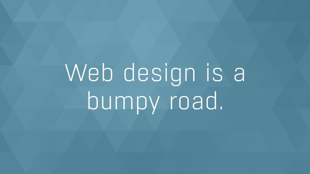 Web design is a  bumpy road.