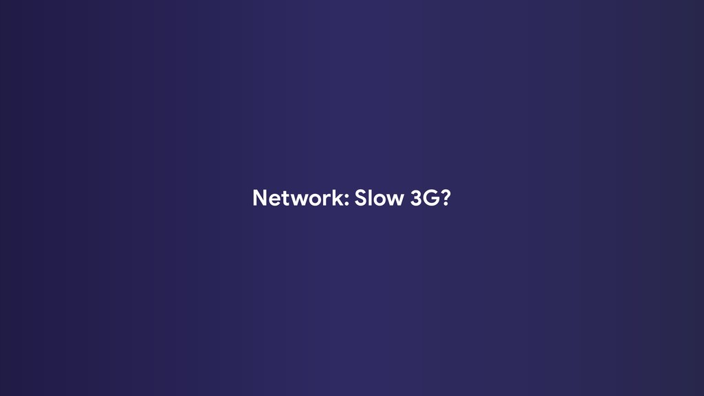 Network: Slow 3G?