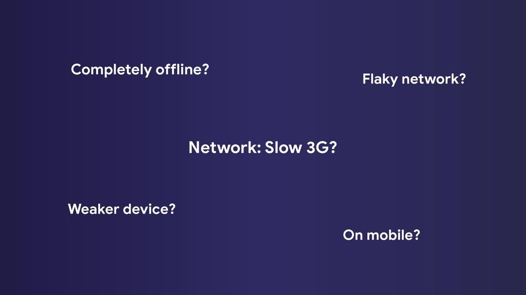 Network: Slow 3G? Completely offline? Flaky net...