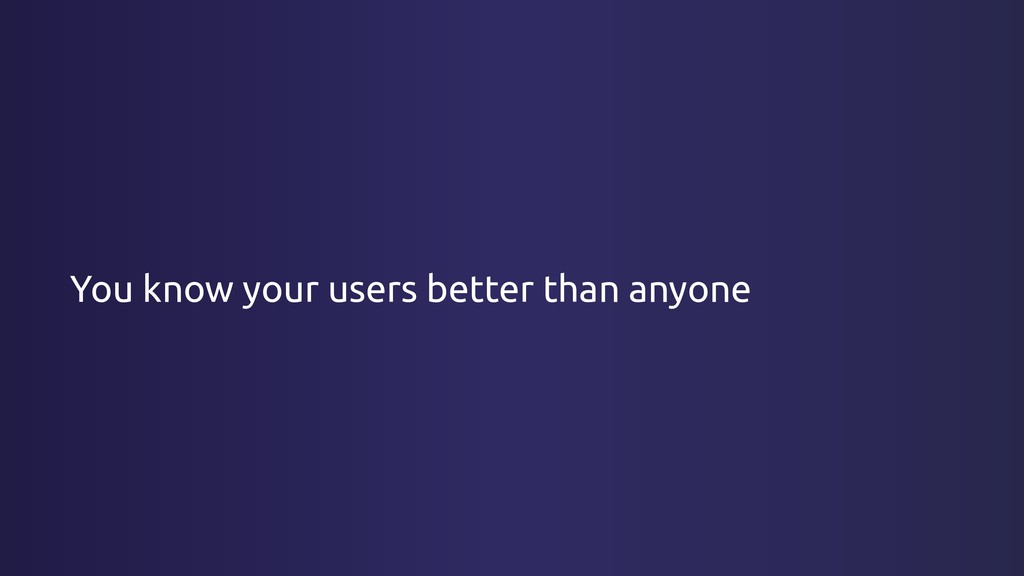 You know your users better than anyone