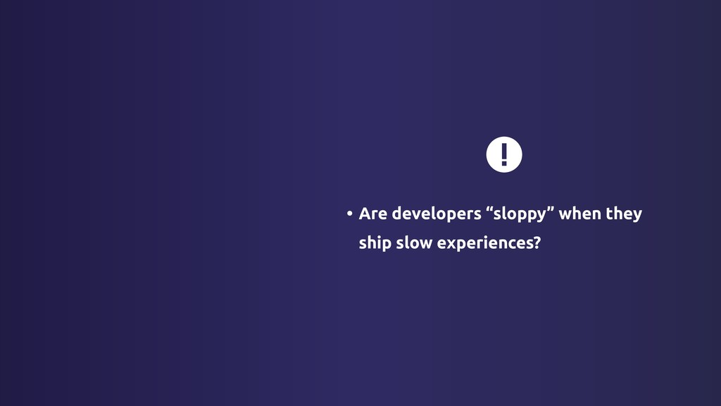 """• Are developers """"sloppy"""" when they ship slow e..."""