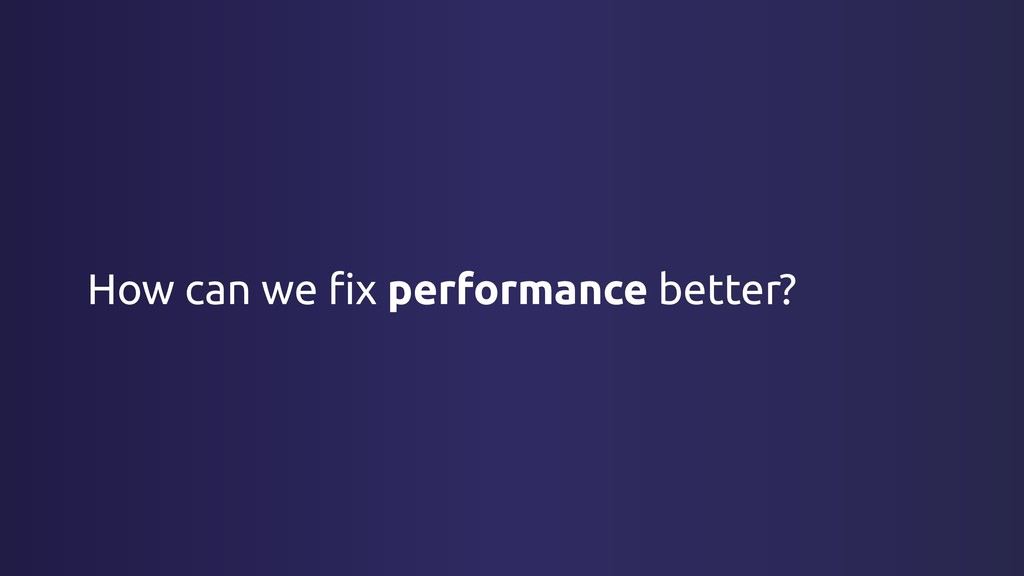 How can we fix performance better?