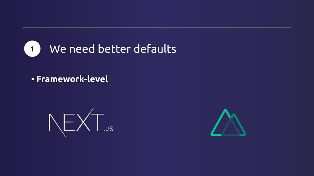 1 We need better defaults • Framework-level