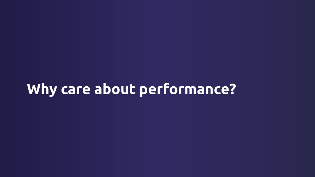 Why care about performance?