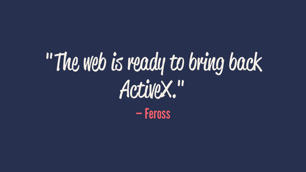 """The web is ready to bring back ActiveX."" — Fer..."