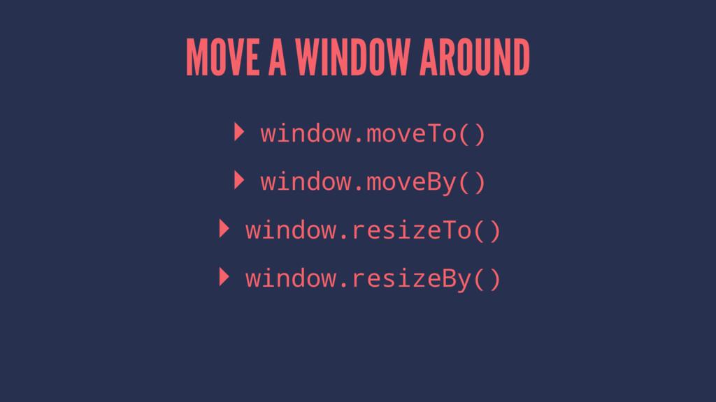 MOVE A WINDOW AROUND ▸ window.moveTo() ▸ window...