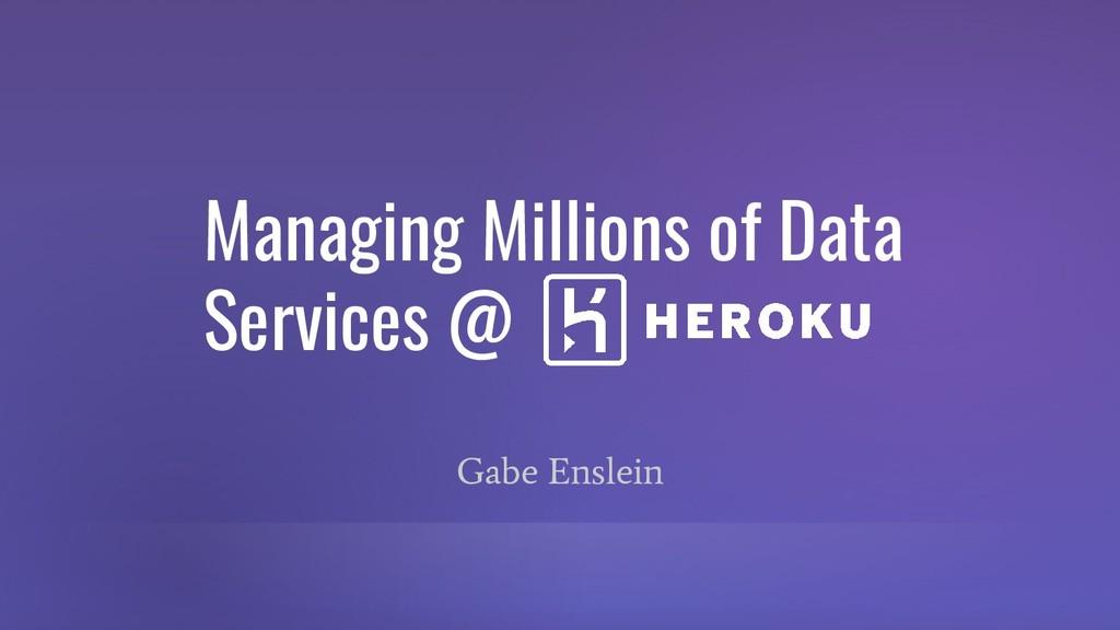 Managing Millions of Data Services @ Gabe Ensle...