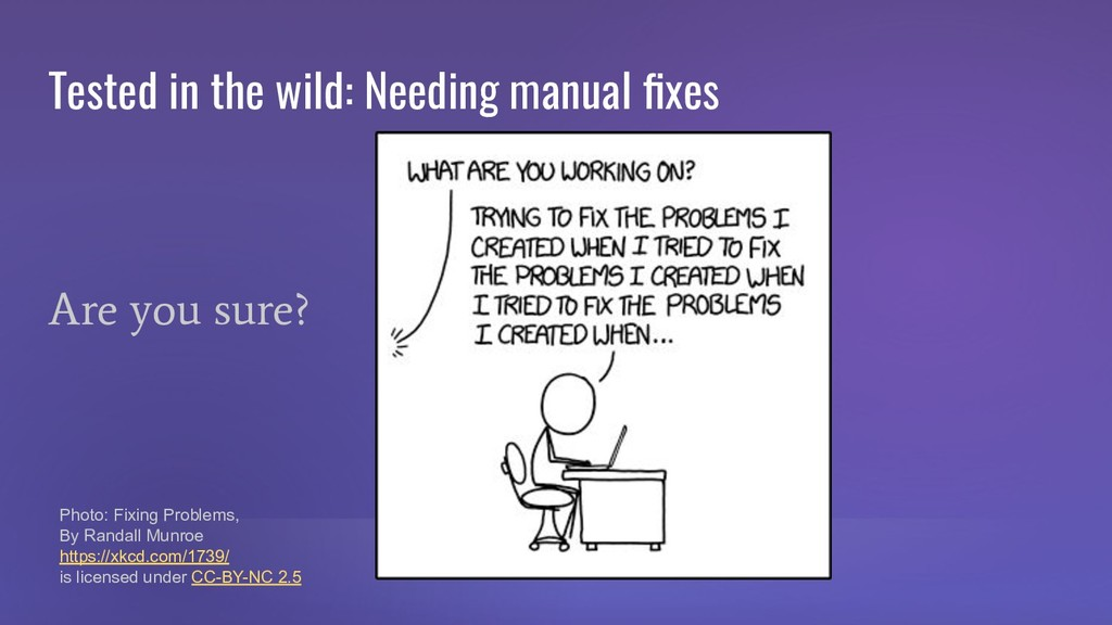 Tested in the wild: Needing manual fixes Are you...