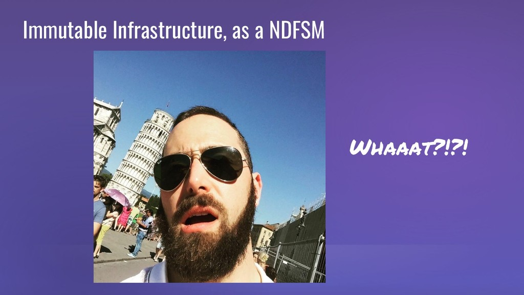 Immutable Infrastructure, as a NDFSM Whaaat?!?!