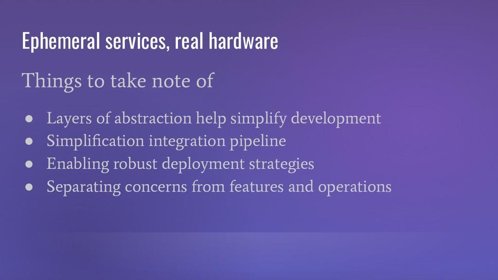 Ephemeral services, real hardware Things to tak...