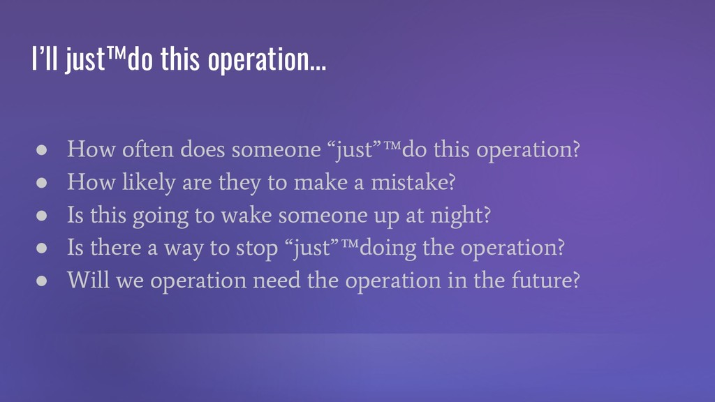 I'll just™do this operation... ● How often does...