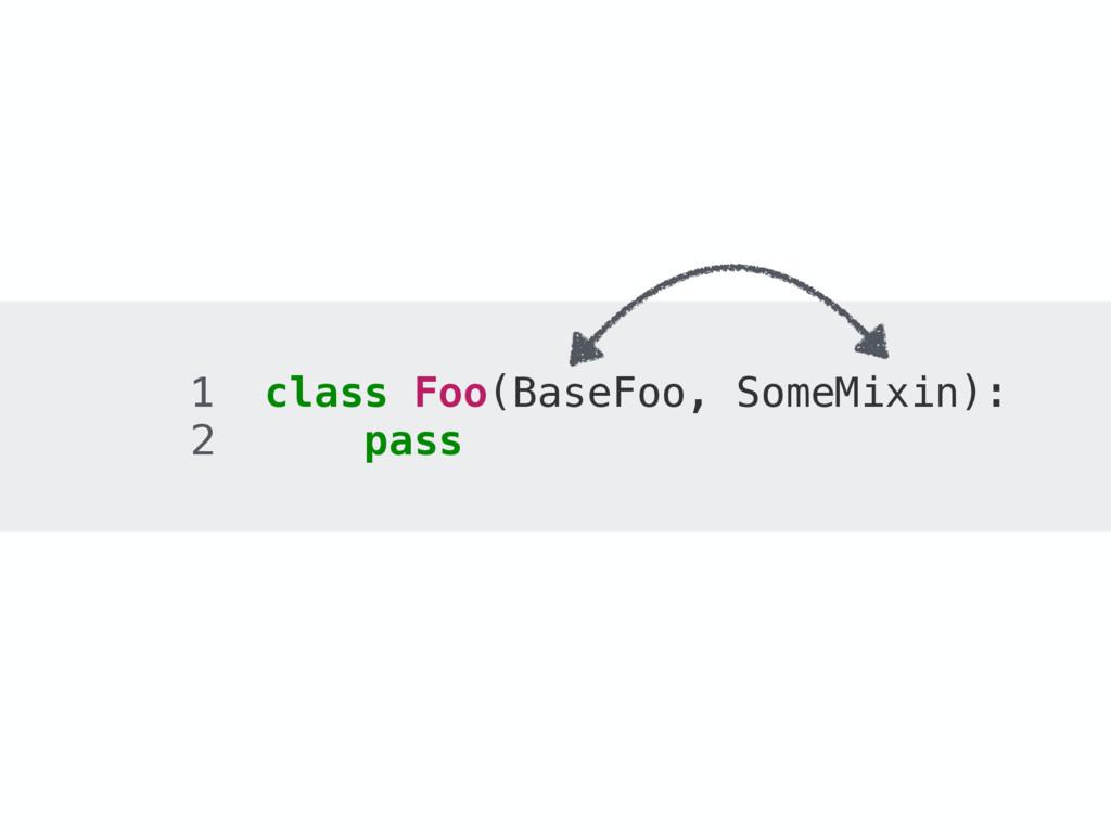 1 class Foo(BaseFoo, SomeMixin): 2 pass