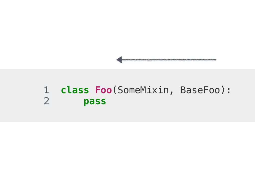 1 class Foo(SomeMixin, BaseFoo): 2 pass
