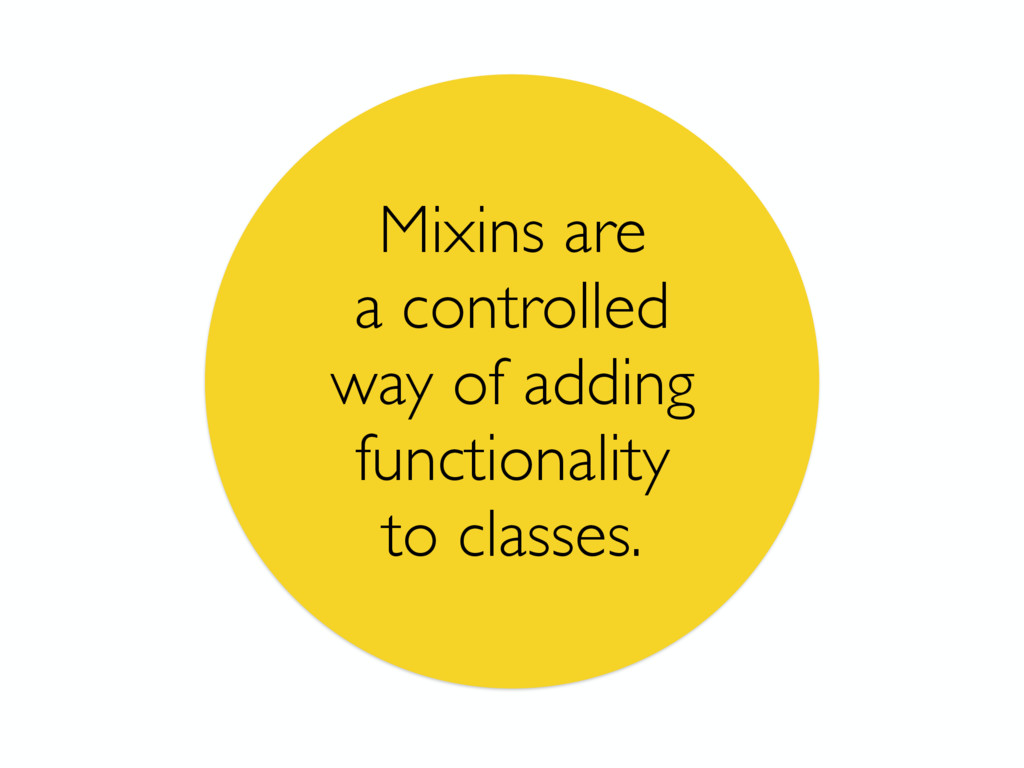 Mixins are a controlled way of adding functiona...