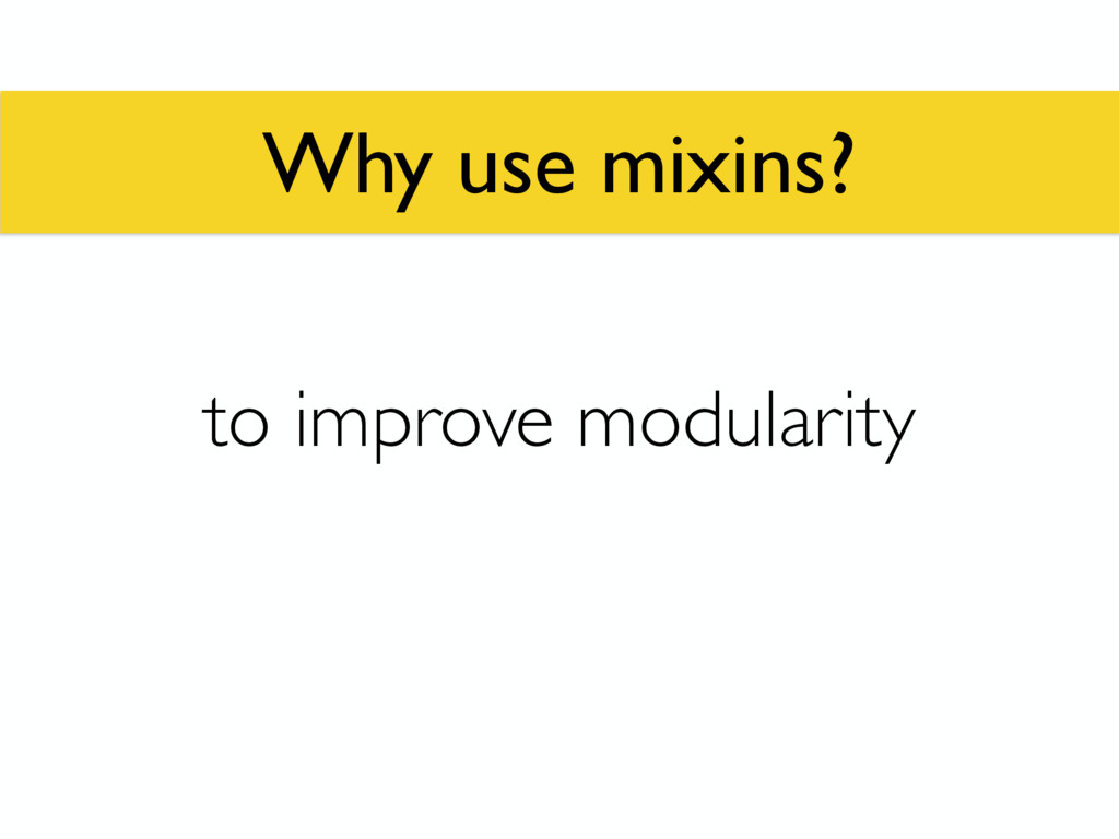 Why use mixins? to improve modularity
