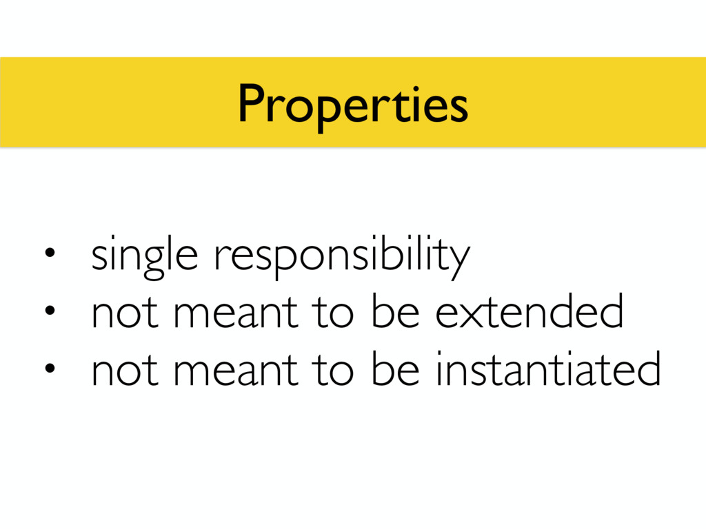 Properties • single responsibility • not meant ...