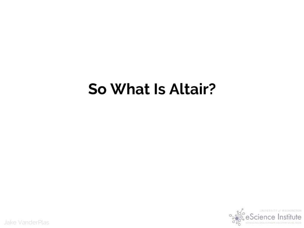 Jake VanderPlas So What Is Altair?