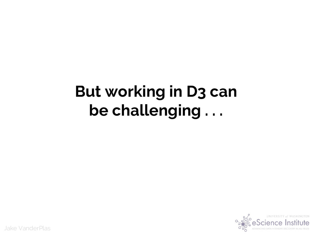 Jake VanderPlas But working in D3 can be challe...