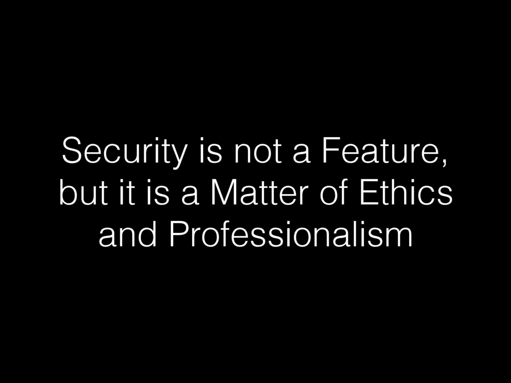 Security is not a Feature, but it is a Matter o...