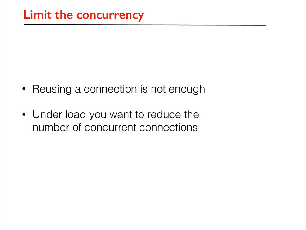 • Reusing a connection is not enough • Under lo...