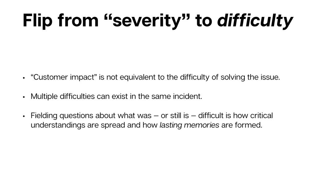 "Flip from ""severity"" to difficulty • ""Customer i..."