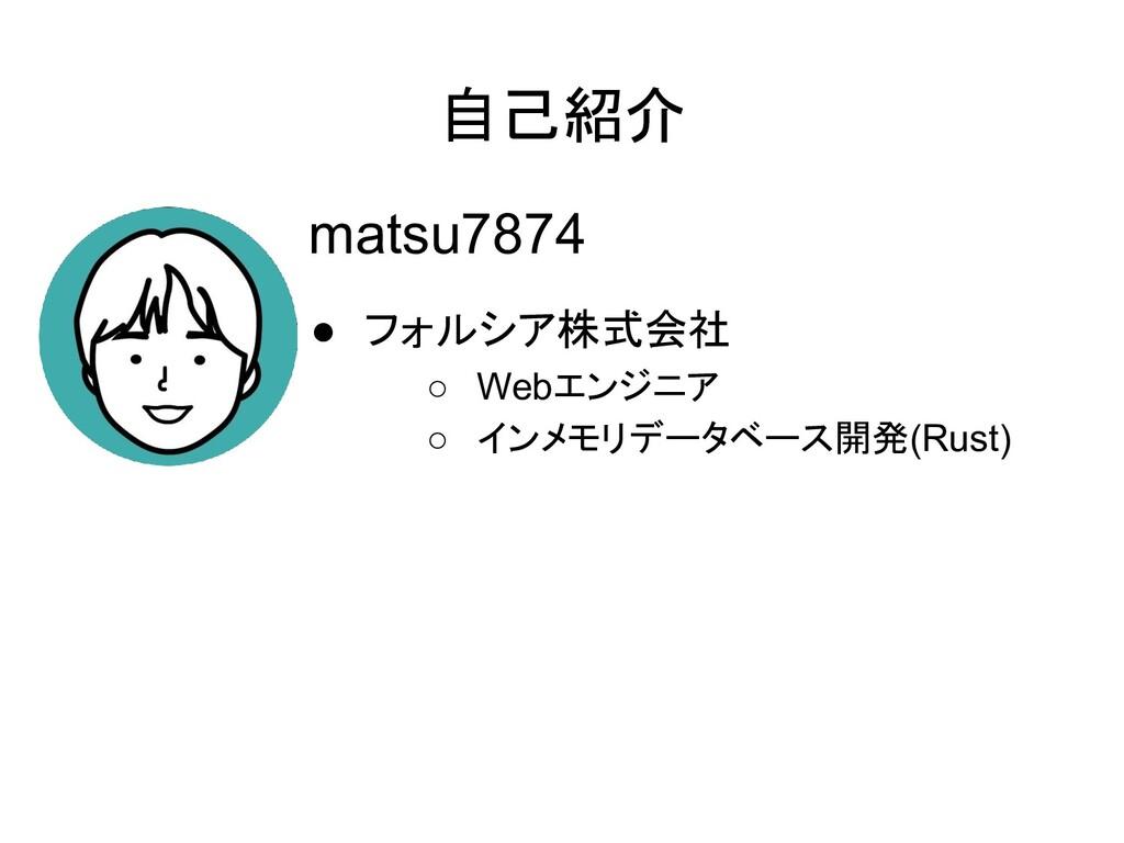 自己紹介 matsu7874 ● フォルシア株式会社 ○ Webエンジニア ○ インメモリデー...