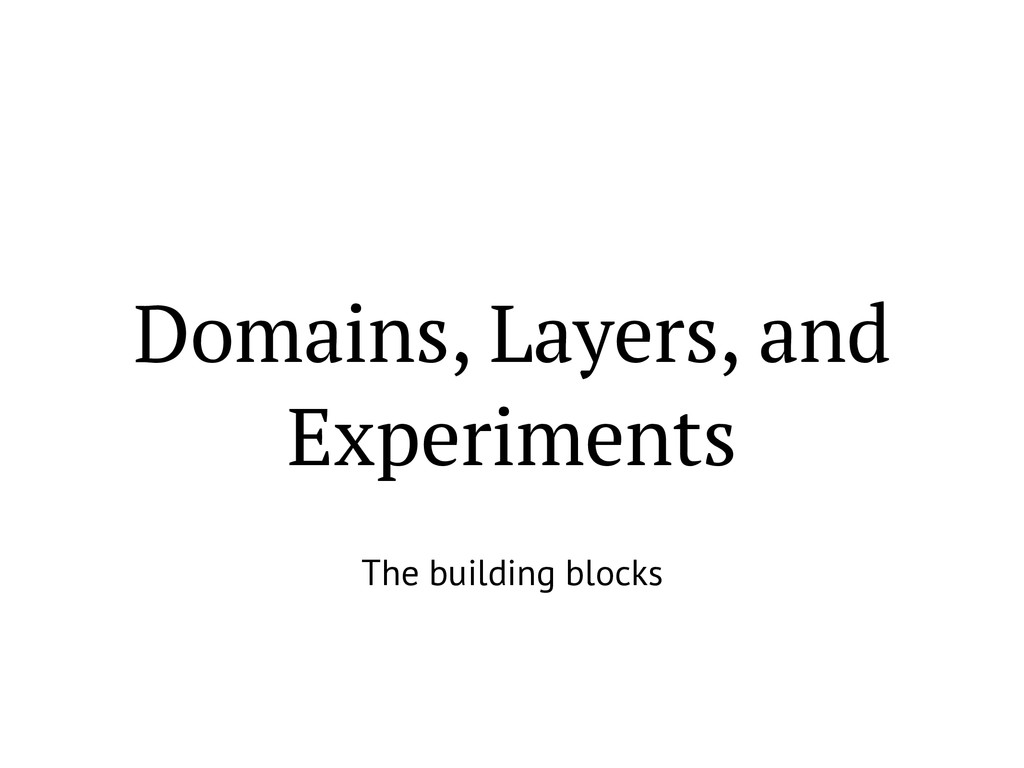 Domains, Layers, and Experiments The building b...
