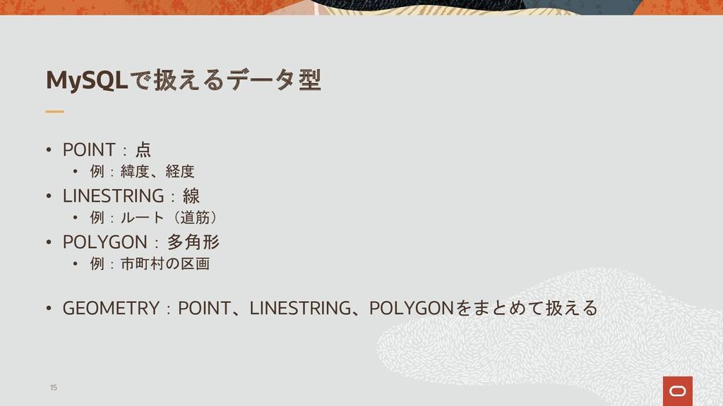 MySQLで扱えるデータ型 • POINT:点 • 例:緯度、経度 • LINESTRING:...
