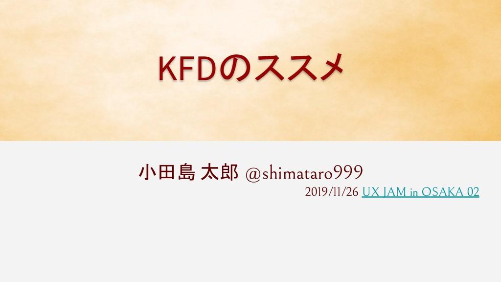 KFDのススメ 小田島 太郎 @shimataro999 2019/11/26 UX JAM ...