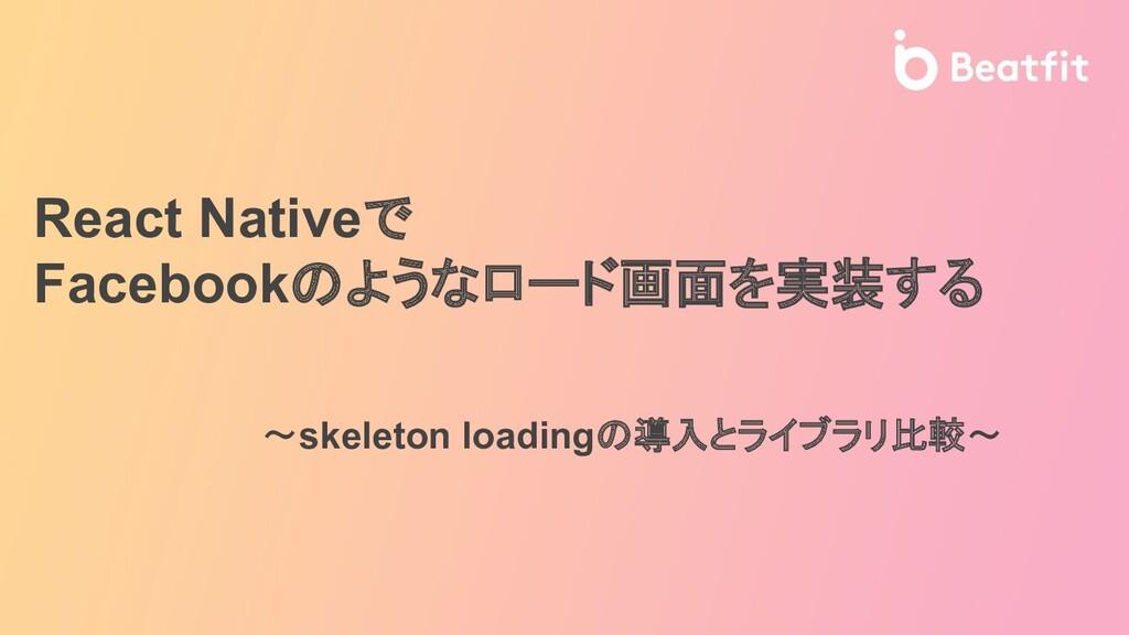 〜skeleton loadingの導入とライブラリ比較〜 React Nativeで Fac...