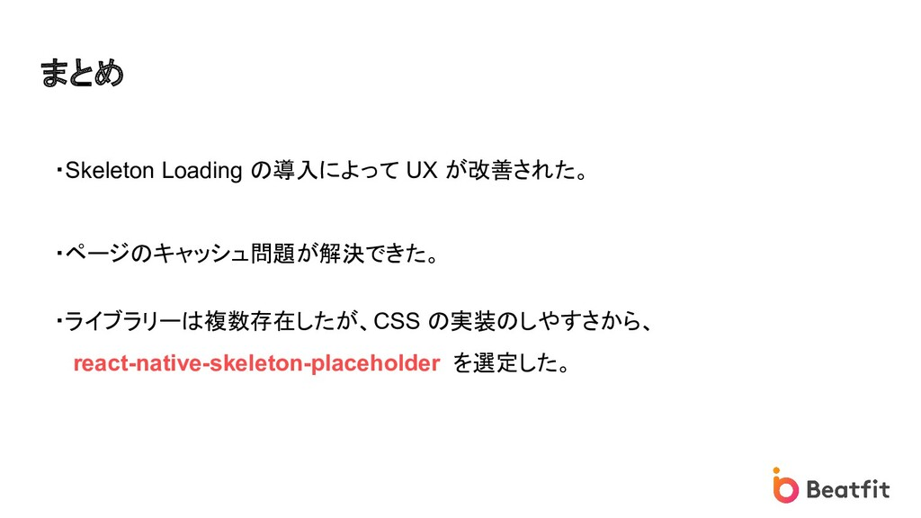 まとめ ・Skeleton Loading の導入によって UX が改善された。 ・ページのキ...