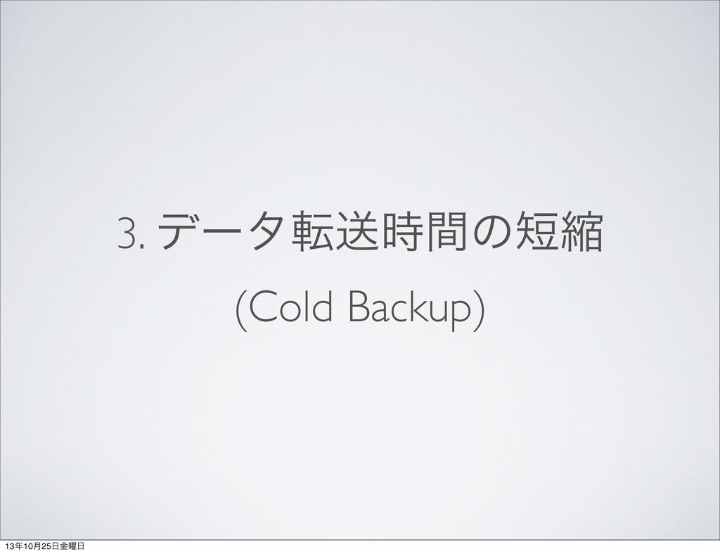 3. σʔλసૹؒͷॖ (Cold Backup) 1310݄25༵ۚ