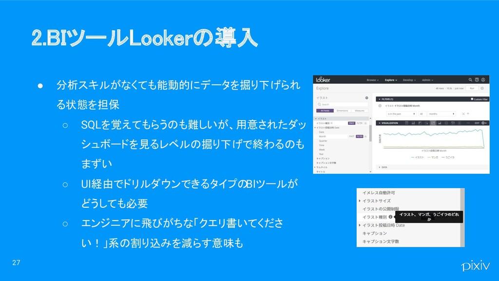 2.BIツールLookerの導入 ● 分析スキルがなくても能動的にデータを掘り下げられ る状...
