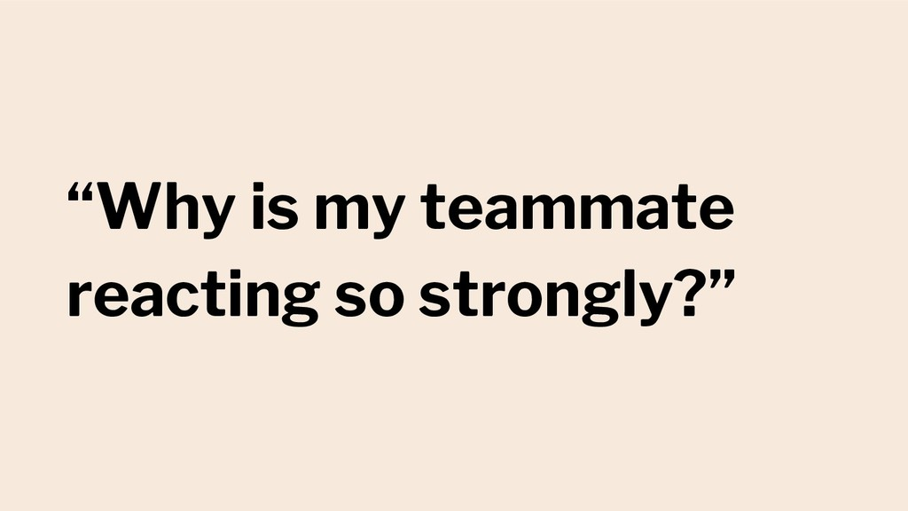 """""""Why is my teammate reacting so strongly?"""""""