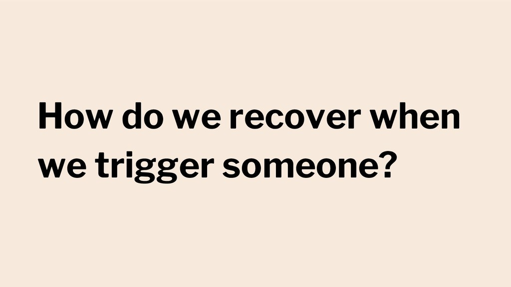 How do we recover when we trigger someone?