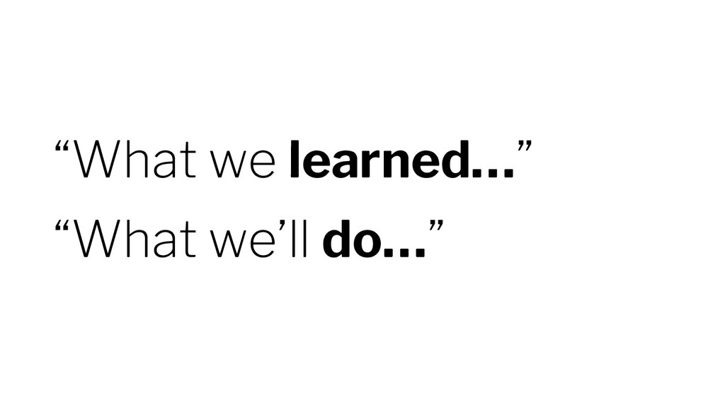 """""""What we learned…"""" """"What we'll do…"""""""
