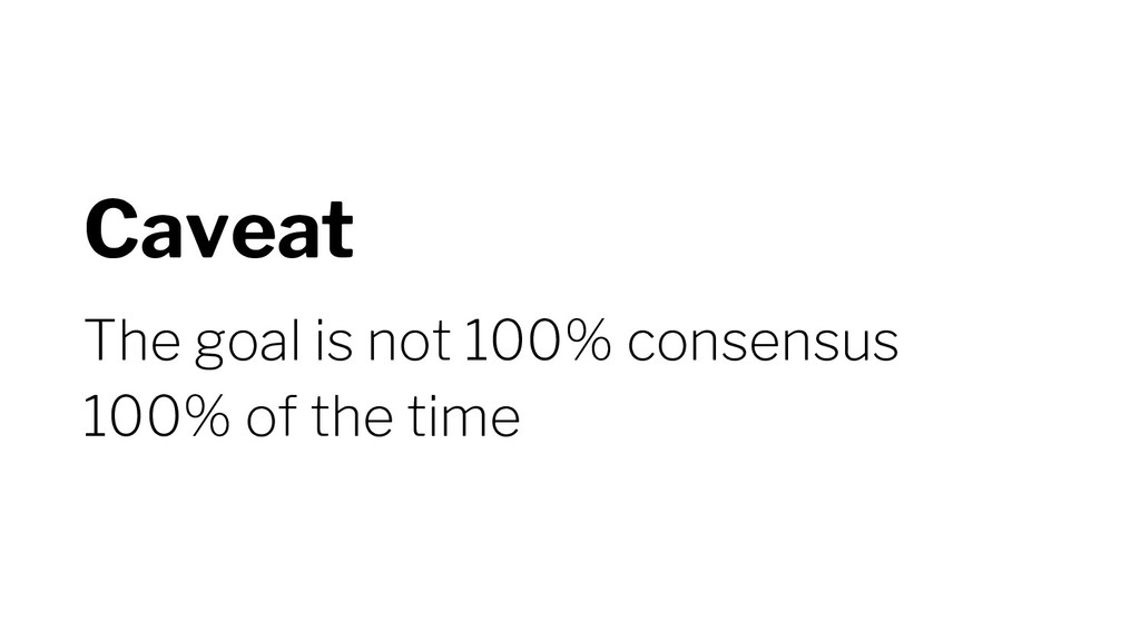 Caveat The goal is not 100% consensus 100% of t...