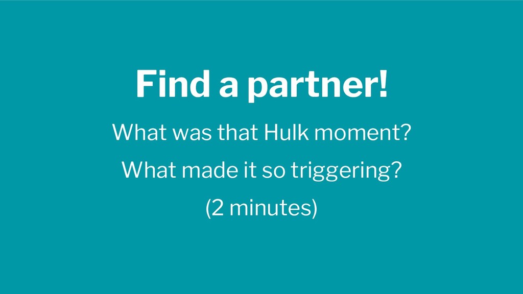 Find a partner! What was that Hulk moment? What...