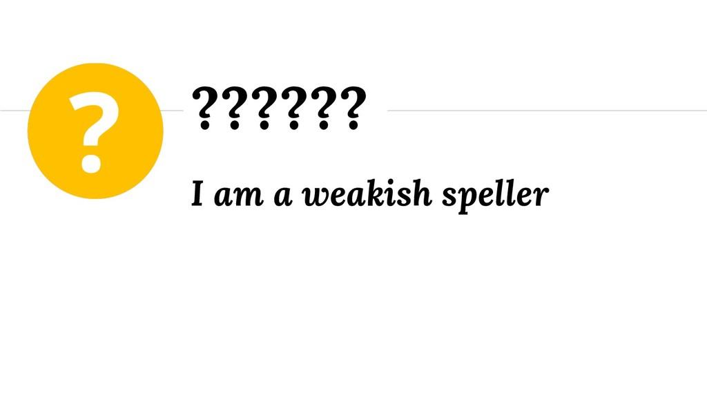 I am a weakish speller ??????